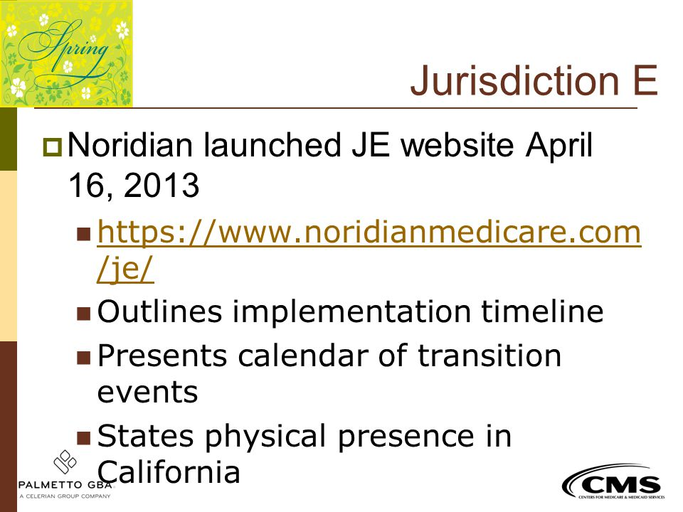 Jurisdiction E  Noridian launched JE website April 16, 2013 https://www.noridianmedicare.com /je/ https://www.noridianmedicare.com /je/ Outlines impl