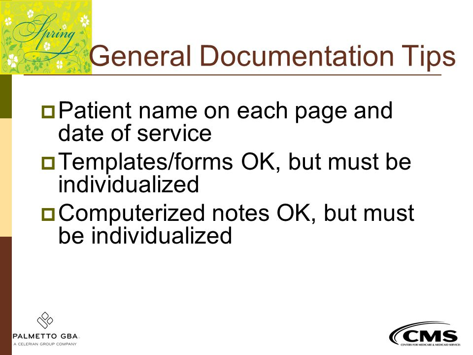 General Documentation Tips  Patient name on each page and date of service  Templates/forms OK, but must be individualized  Computerized notes OK, b