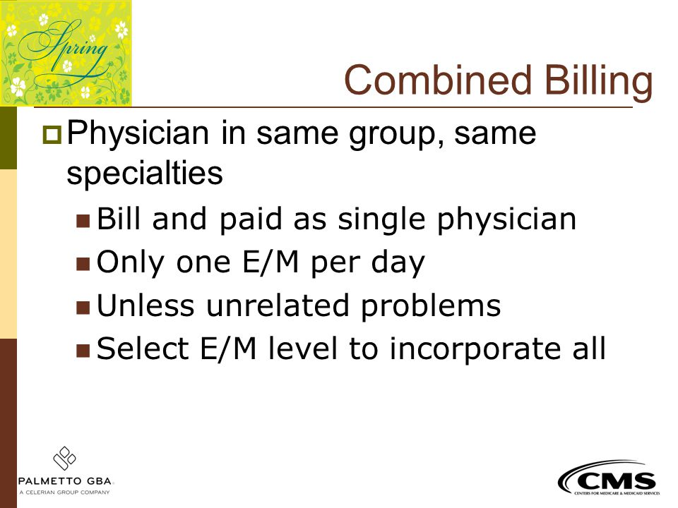Combined Billing  Physician in same group, same specialties Bill and paid as single physician Only one E/M per day Unless unrelated problems Select E