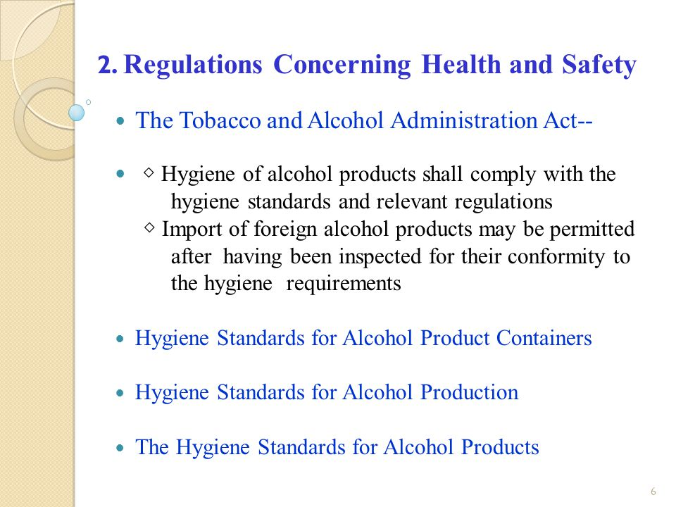 7 Hygiene items Category of Alcohol Product Limitation Methyl alcoholAlcoholic beverages 1,000-4,000 mg/L (100% ethyl alcohol) LeadAlcoholic beverages0.3 mg/L Sulphur dioxide Alcoholic beverages brewed from fermented fruits 0-0.4 g/L Sorbic acid Alcoholic beverages brewed from fermented fruits 0.2 g/L Benzoic acid Alcoholic beverages with an alcohol content of 15% or less 0.4 g/L LuteinAlcoholic beverages10 mg/L Other additives Alcoholic beveragesShall not have the following: 1.Toxic or any other substances /matter harmful to human health.