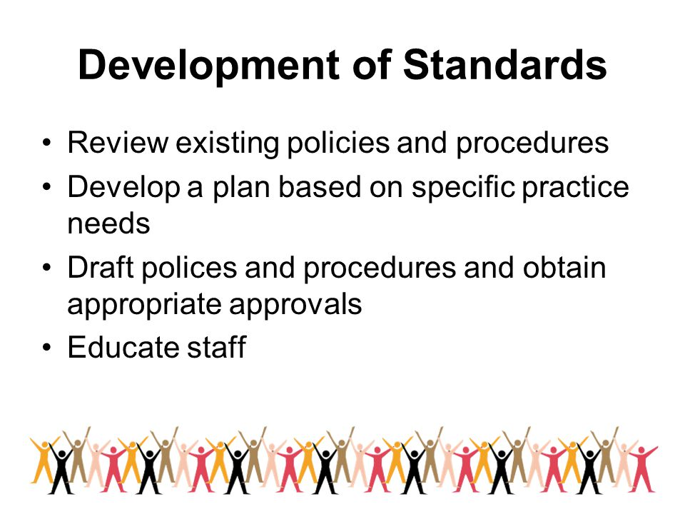 Development of Standards Review existing policies and procedures Develop a plan based on specific practice needs Draft polices and procedures and obta
