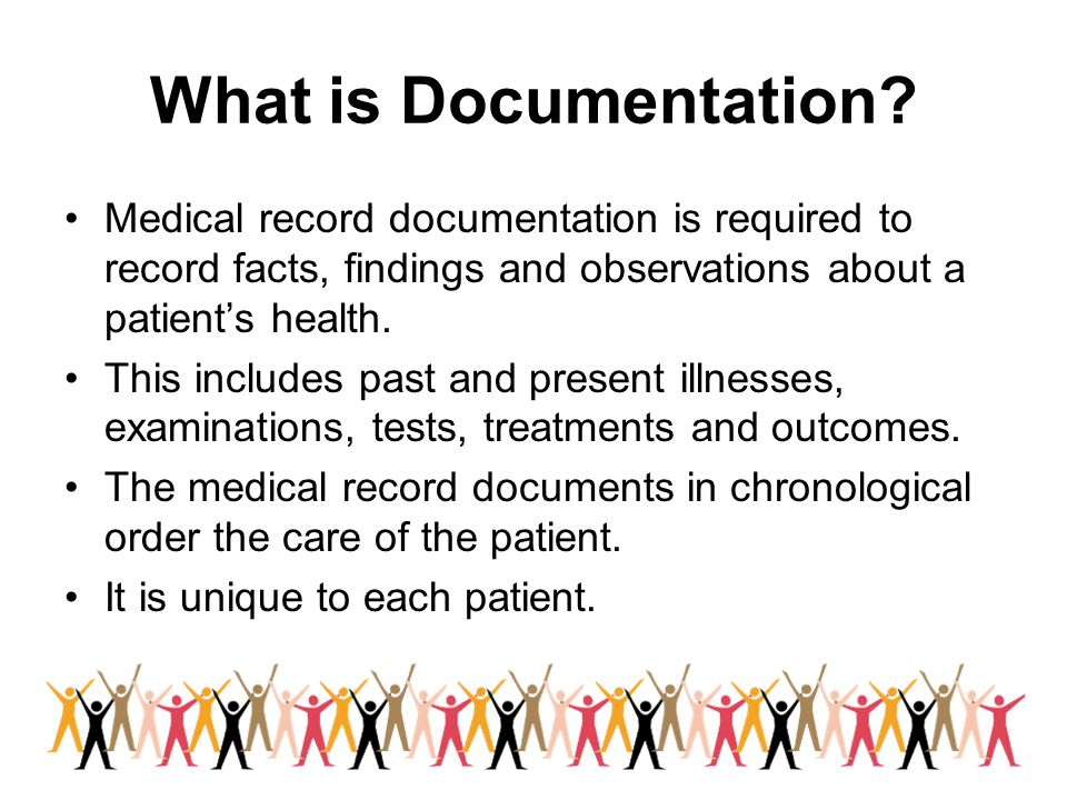 What is Documentation? Medical record documentation is required to record facts, findings and observations about a patient's health. This includes pas