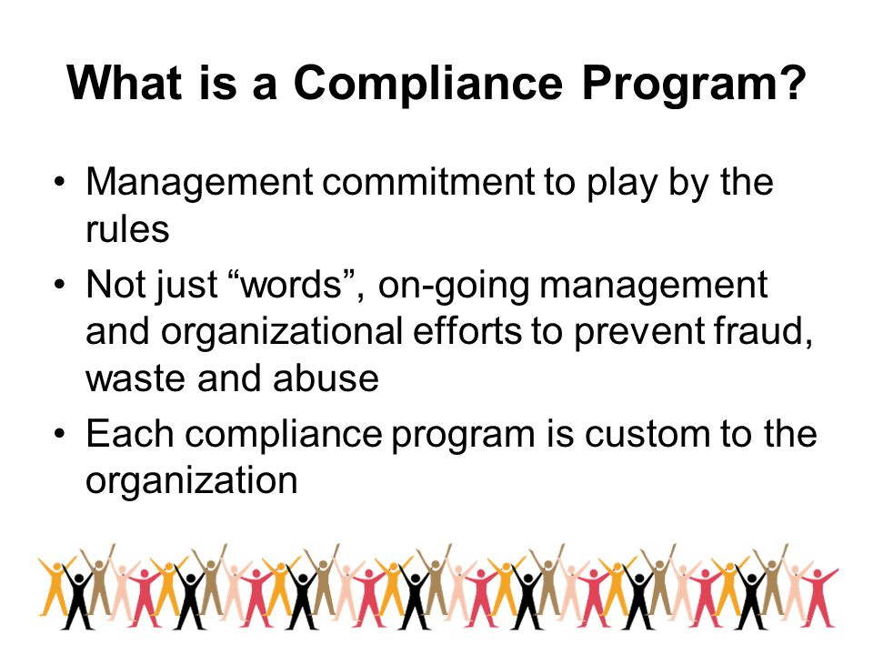 """What is a Compliance Program? Management commitment to play by the rules Not just """"words"""", on-going management and organizational efforts to prevent f"""