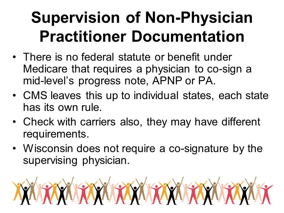Supervision of Non-Physician Practitioner Documentation There is no federal statute or benefit under Medicare that requires a physician to co-sign a m