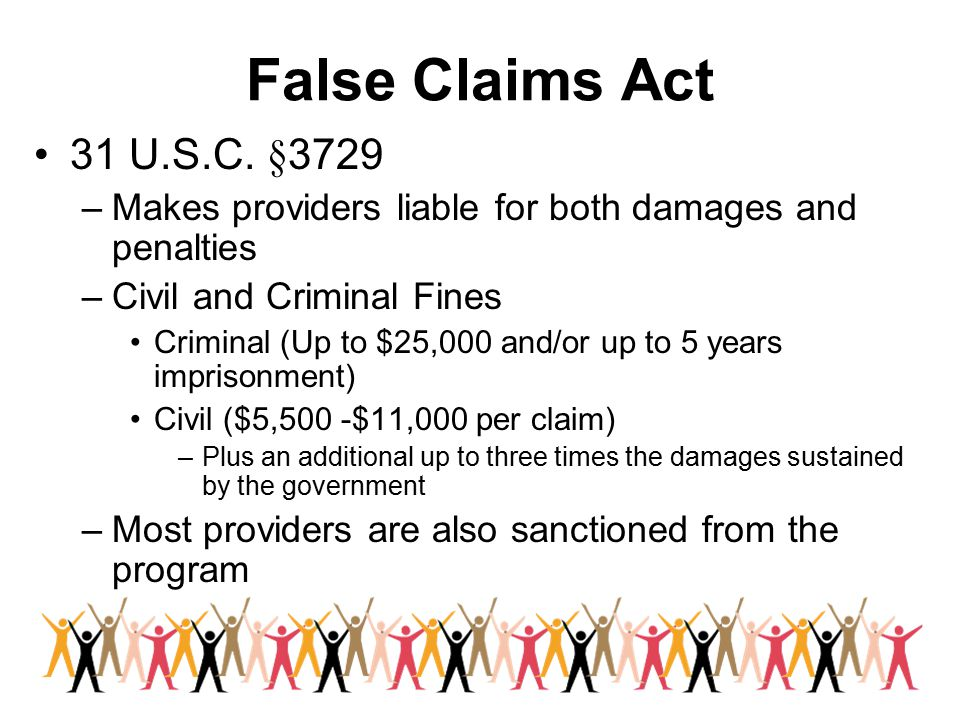 False Claims Act 31 U.S.C. §3729 –Makes providers liable for both damages and penalties –Civil and Criminal Fines Criminal (Up to $25,000 and/or up to