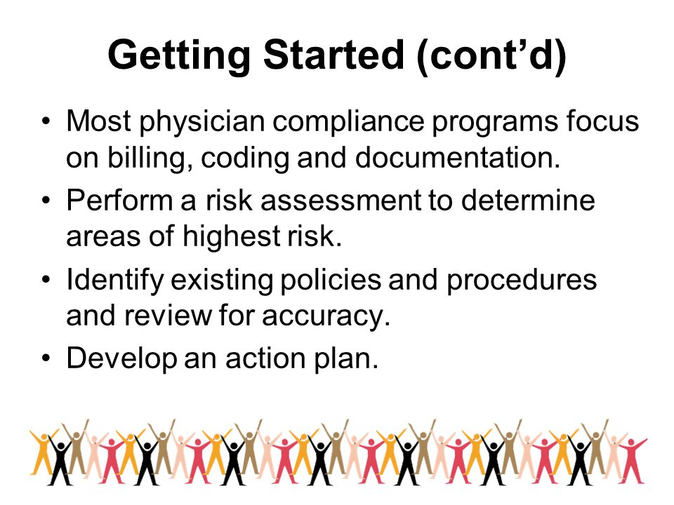 Getting Started (cont'd) Most physician compliance programs focus on billing, coding and documentation. Perform a risk assessment to determine areas o