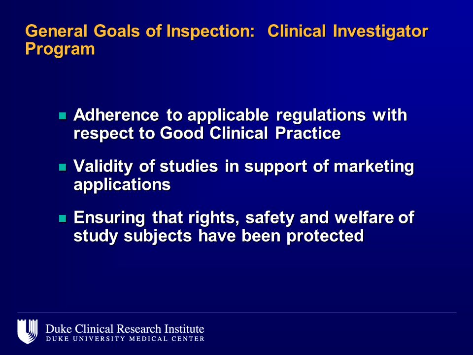 General Goals of Inspection: Clinical Investigator Program n Adherence to applicable regulations with respect to Good Clinical Practice n Validity of studies in support of marketing applications n Ensuring that rights, safety and welfare of study subjects have been protected