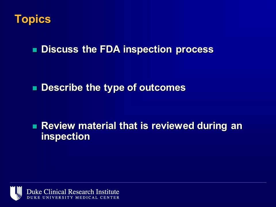 Topics n Discuss the FDA inspection process n Describe the type of outcomes n Review material that is reviewed during an inspection
