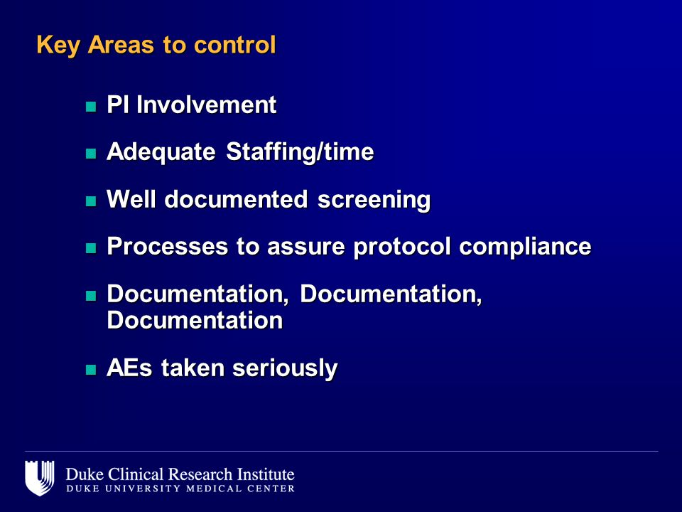 Key Areas to control n PI Involvement n Adequate Staffing/time n Well documented screening n Processes to assure protocol compliance n Documentation, Documentation, Documentation n AEs taken seriously