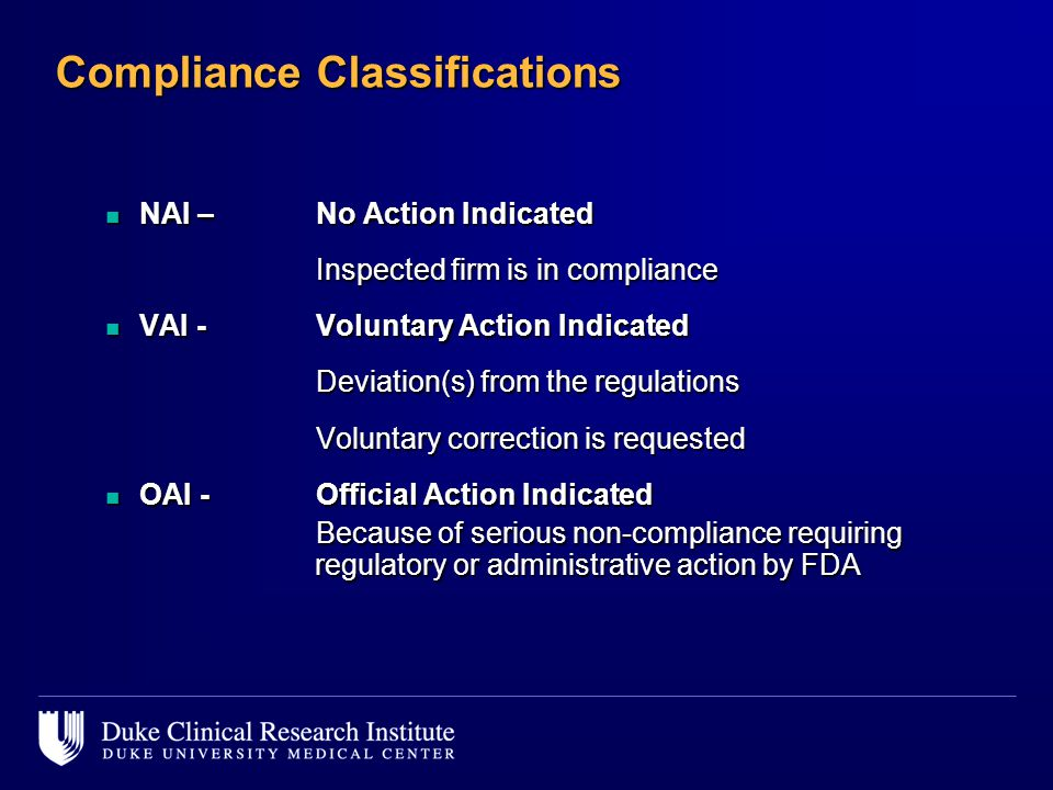 Compliance Classifications n NAI – No Action Indicated Inspected firm is in compliance n VAI - Voluntary Action Indicated Deviation(s) from the regulations Voluntary correction is requested n OAI - Official Action Indicated Because of serious non-compliance requiring regulatory or administrative action by FDA