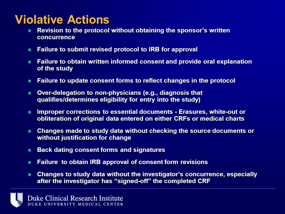 Violative Actions n Revision to the protocol without obtaining the sponsor's written concurrence n Failure to submit revised protocol to IRB for approval n Failure to obtain written informed consent and provide oral explanation of the study n Failure to update consent forms to reflect changes in the protocol n Over-delegation to non-physicians (e.g., diagnosis that qualifies/determines eligibility for entry into the study) n Improper corrections to essential documents - Erasures, white-out or obliteration of original data entered on either CRFs or medical charts n Changes made to study data without checking the source documents or without justification for change n Back dating consent forms and signatures n Failure to obtain IRB approval of consent form revisions n Changes to study data without the investigator's concurrence, especially after the investigator has signed-off the completed CRF