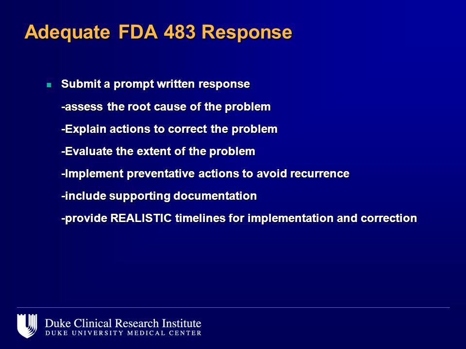 Adequate FDA 483 Response n Submit a prompt written response -assess the root cause of the problem -Explain actions to correct the problem -Evaluate the extent of the problem -Implement preventative actions to avoid recurrence -include supporting documentation -provide REALISTIC timelines for implementation and correction