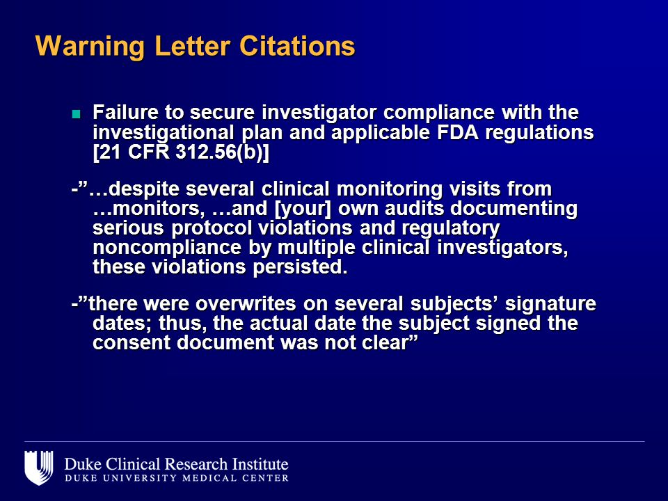 Warning Letter Citations n Failure to secure investigator compliance with the investigational plan and applicable FDA regulations [21 CFR 312.56(b)] - …despite several clinical monitoring visits from …monitors, …and [your] own audits documenting serious protocol violations and regulatory noncompliance by multiple clinical investigators, these violations persisted.
