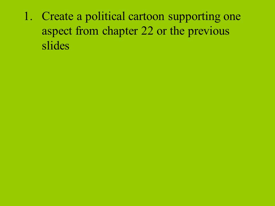 1.Create a political cartoon supporting one aspect from chapter 22 or the previous slides