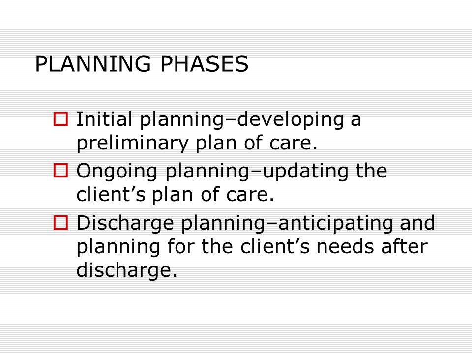 PLANNING PHASES  Initial planning–developing a preliminary plan of care.