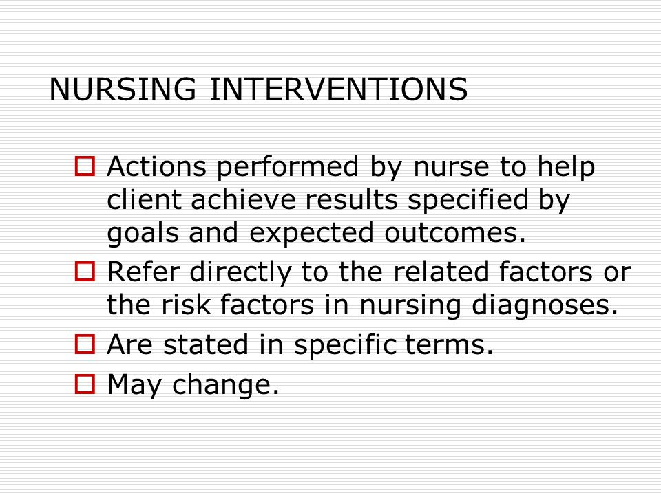 NURSING INTERVENTIONS  Actions performed by nurse to help client achieve results specified by goals and expected outcomes.