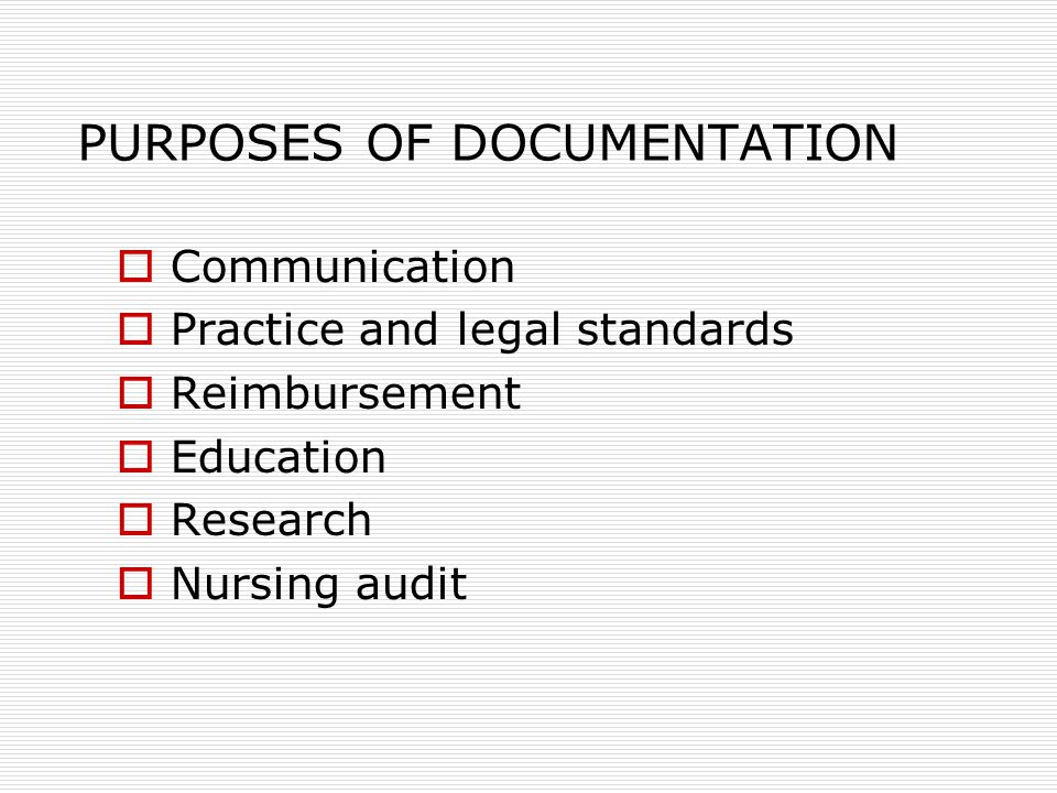 PURPOSES OF DOCUMENTATION  Communication  Practice and legal standards  Reimbursement  Education  Research  Nursing audit