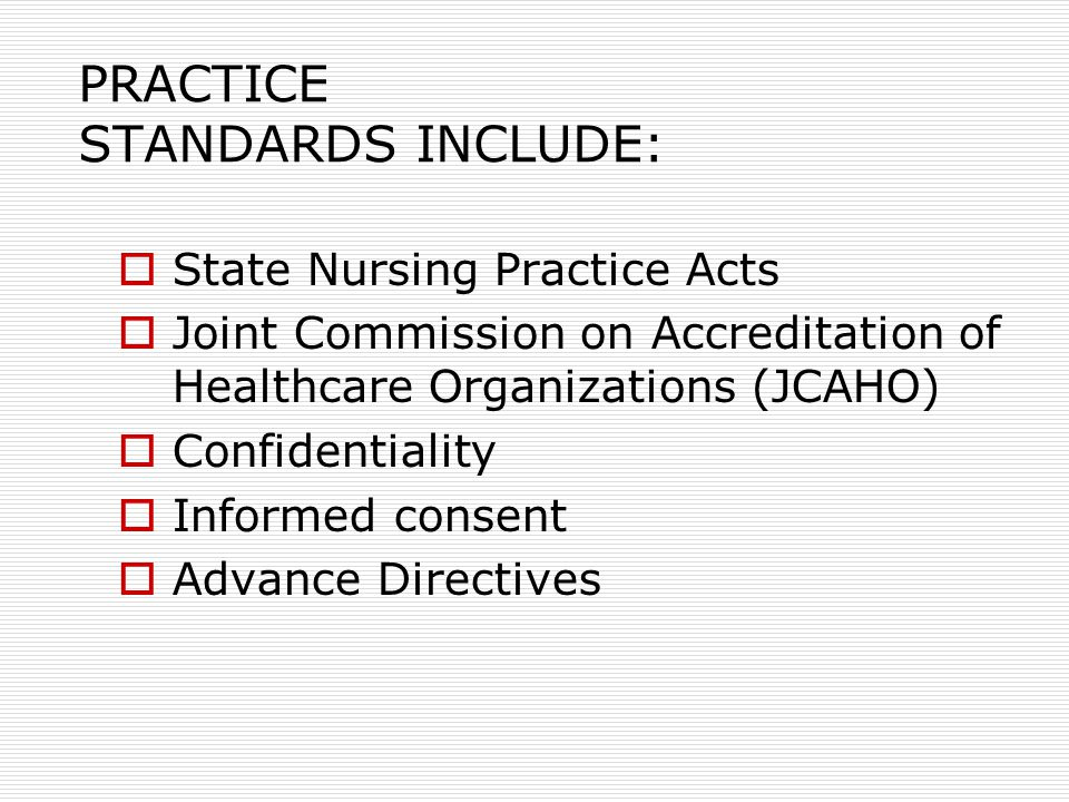 PRACTICE STANDARDS INCLUDE:  State Nursing Practice Acts  Joint Commission on Accreditation of Healthcare Organizations (JCAHO)  Confidentiality  Informed consent  Advance Directives