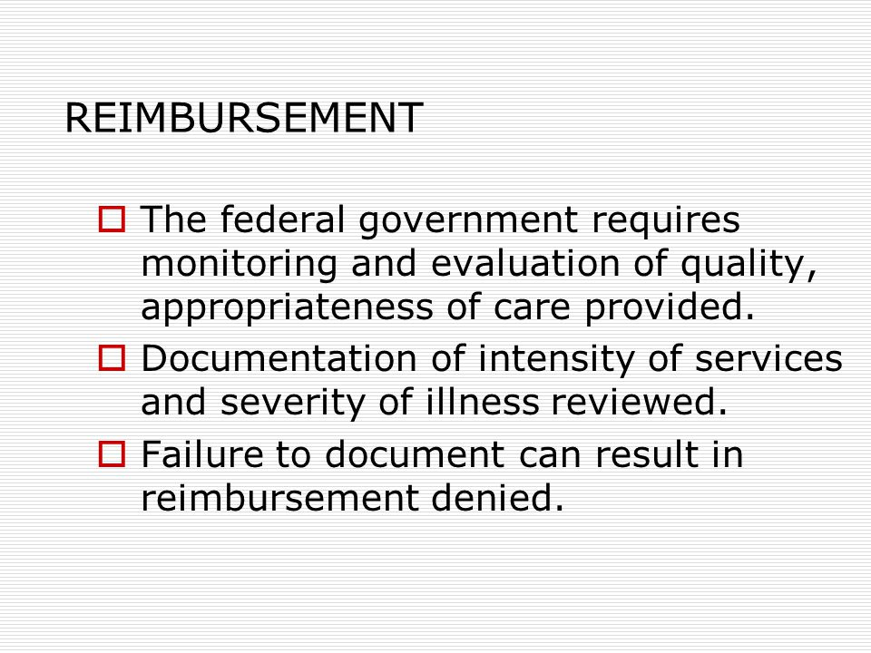 REIMBURSEMENT  The federal government requires monitoring and evaluation of quality, appropriateness of care provided.