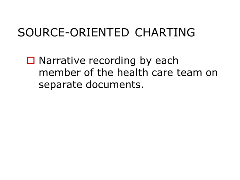 SOURCE-ORIENTED CHARTING  Narrative recording by each member of the health care team on separate documents.