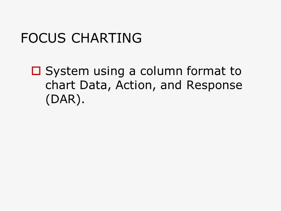 FOCUS CHARTING  System using a column format to chart Data, Action, and Response (DAR).