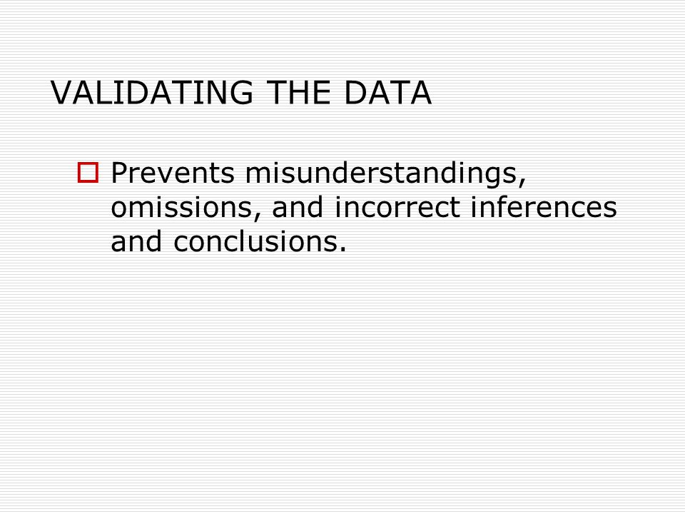 VALIDATING THE DATA  Prevents misunderstandings, omissions, and incorrect inferences and conclusions.