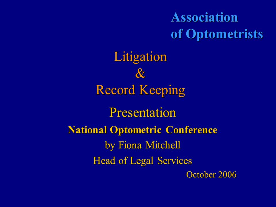Association of Optometrists Litigation & Record Keeping Presentation National Optometric Conference by Fiona Mitchell Head of Legal Services October 2006