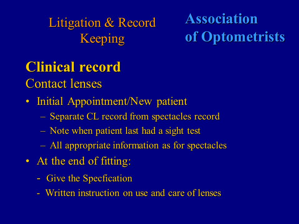 Association of Optometrists Litigation & Record Keeping Clinical record Refraction Vision – unaided Record the prescription found Visual acuity Record prescription issued NOTE ADVICE AND RECOMMENDATIONS