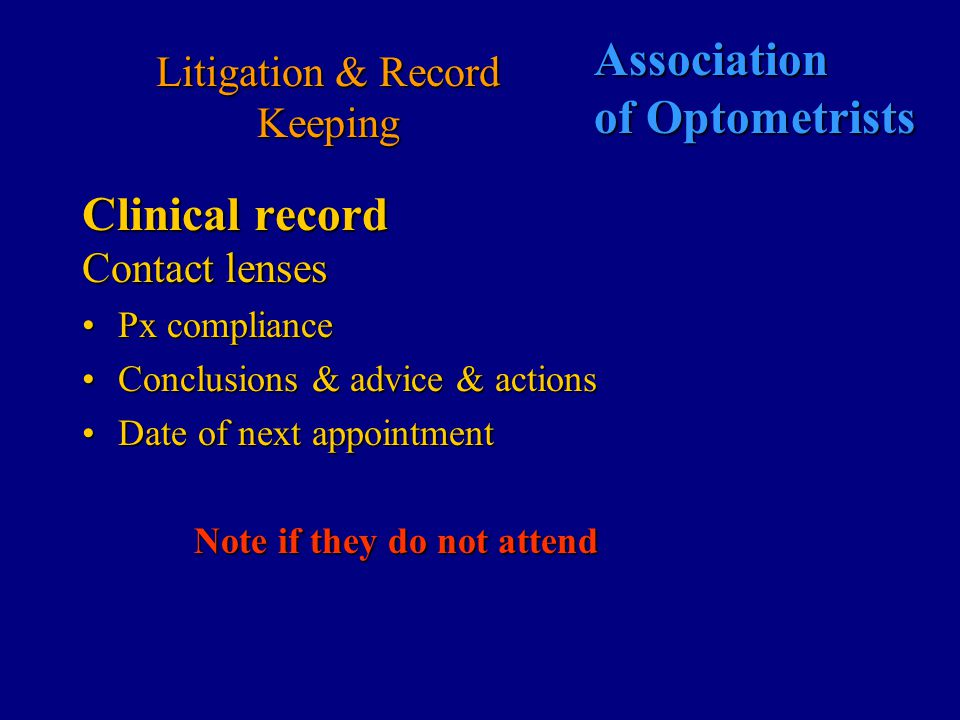 Association of Optometrists Litigation & Record Keeping Clinical record Contact lenses Continuing care appointmentsContinuing care appointments –General history & symptoms since last visit –wearing time – hours not days.