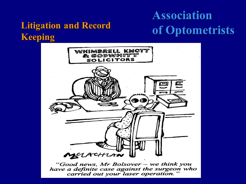 Association of Optometrists Litigation & Record Keeping What to do in the event of a complaint CONTACT YOUR INSURERS IMMEDIATELY Most policies only respond if you have notified insurers of a potential claim DO NOT ADOPT THE OSTRICH APPROACH