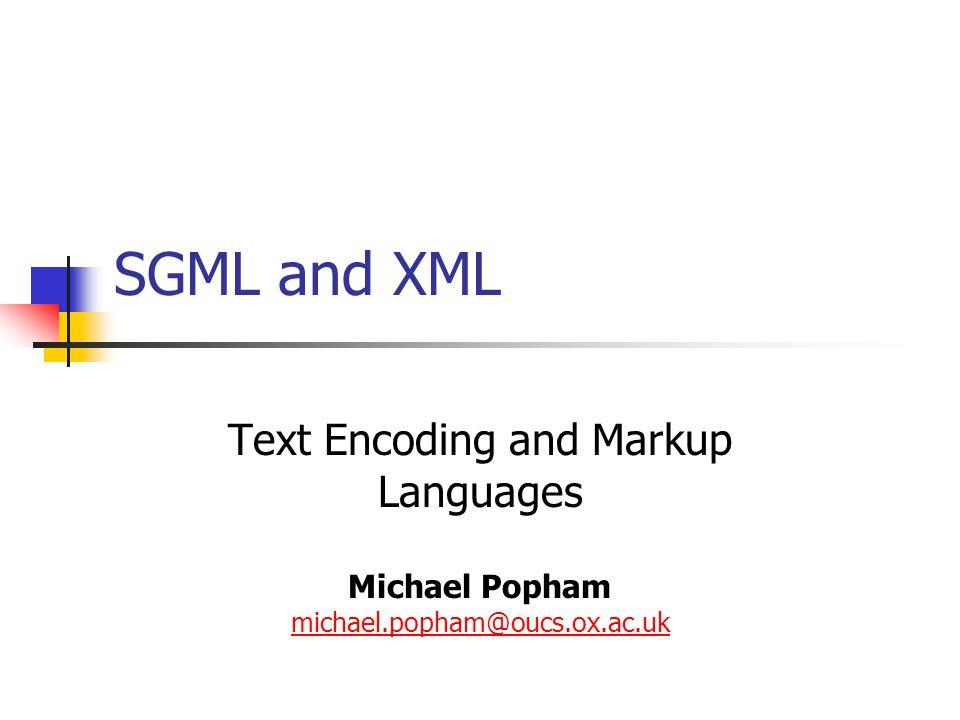 SGML and XML Text Encoding and Markup Languages Michael Popham michael.popham@oucs.ox.ac.uk michael.popham@oucs.ox.ac.uk