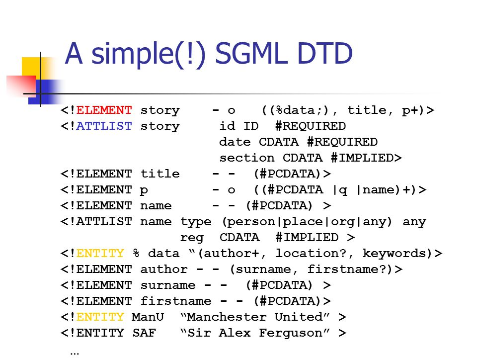 <!ATTLIST storyid ID #REQUIRED date CDATA #REQUIRED section CDATA #IMPLIED> <!ATTLIST name type (person|place|org|any) any reg CDATA #IMPLIED > … A simple(!) SGML DTD