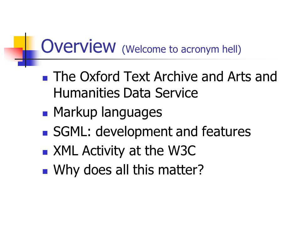 Overview (Welcome to acronym hell) The Oxford Text Archive and Arts and Humanities Data Service Markup languages SGML: development and features XML Activity at the W3C Why does all this matter?