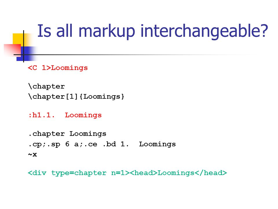 Is all markup interchangeable? Loomings \chapter \chapter[1]{Loomings} :h1.1. Loomings.chapter Loomings.cp;.sp 6 a;.ce.bd 1. Loomings ~x Loomings