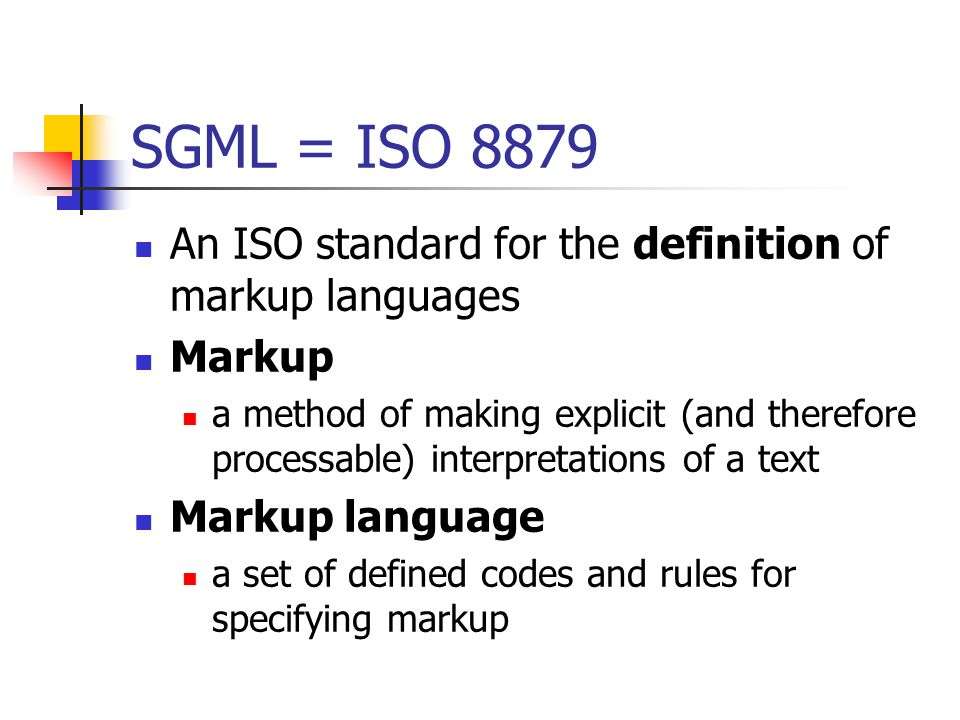 SGML = ISO 8879 An ISO standard for the definition of markup languages Markup a method of making explicit (and therefore processable) interpretations of a text Markup language a set of defined codes and rules for specifying markup