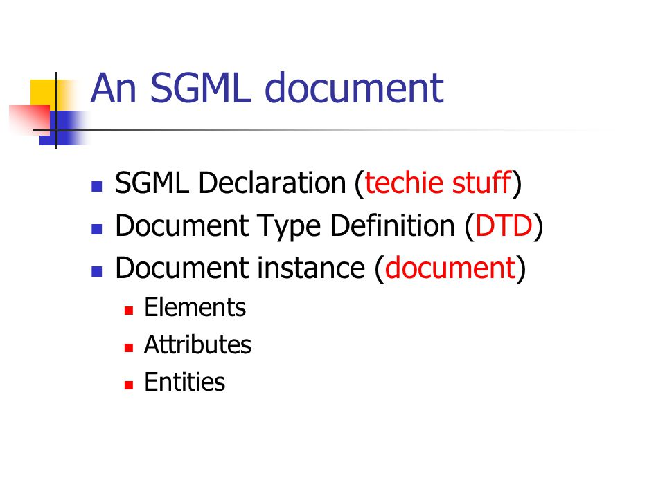 Putting it all together SGML Declaration DOCTYPE Declaration Document Instance Intended for human readers + optional, local extensions The text itself (content+markup)