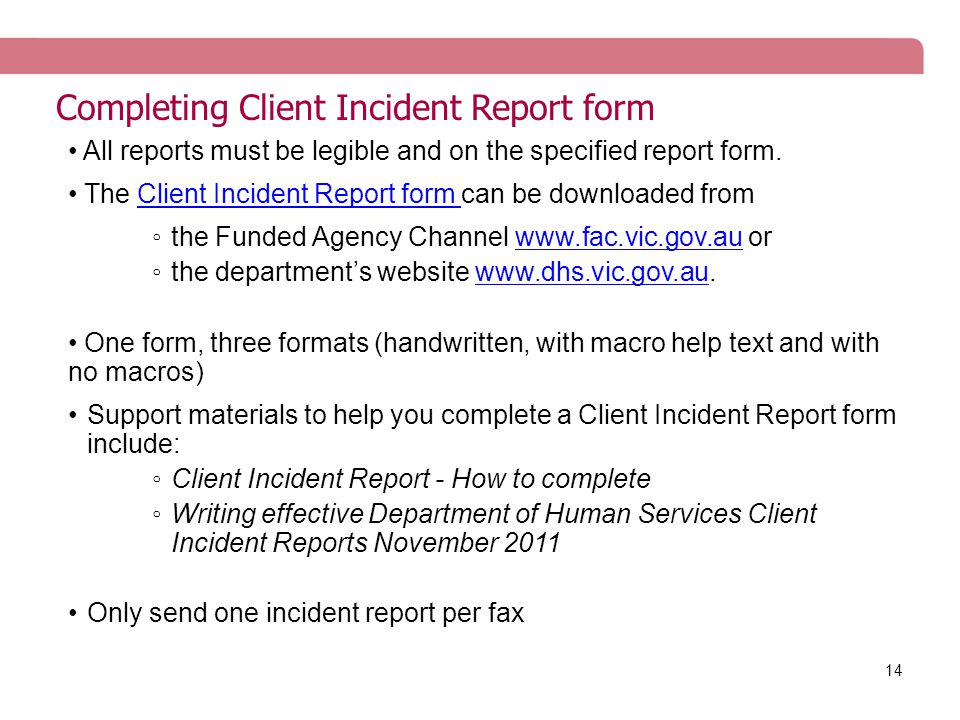 14 Completing Client Incident Report form All reports must be legible and on the specified report form. The Client Incident Report form can be downloa