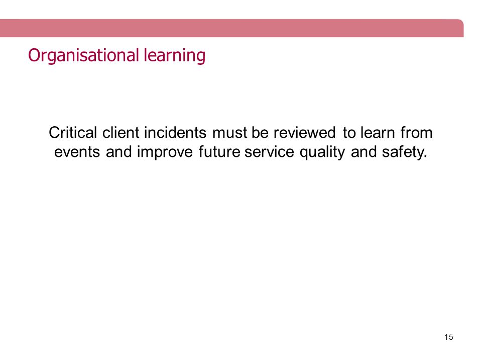 15 Organisational learning Critical client incidents must be reviewed to learn from events and improve future service quality and safety.