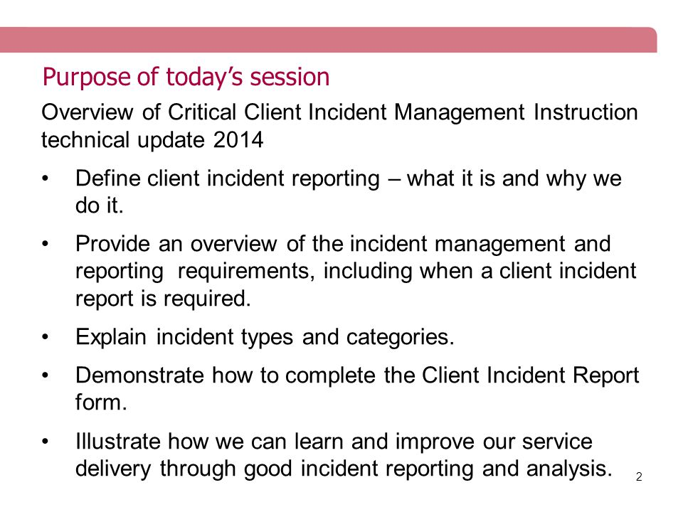 2 Purpose of today's session Overview of Critical Client Incident Management Instruction technical update 2014 Define client incident reporting – what it is and why we do it.