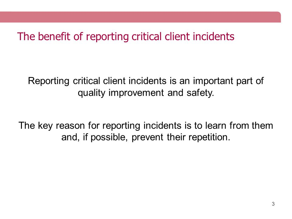 3 The benefit of reporting critical client incidents Reporting critical client incidents is an important part of quality improvement and safety.
