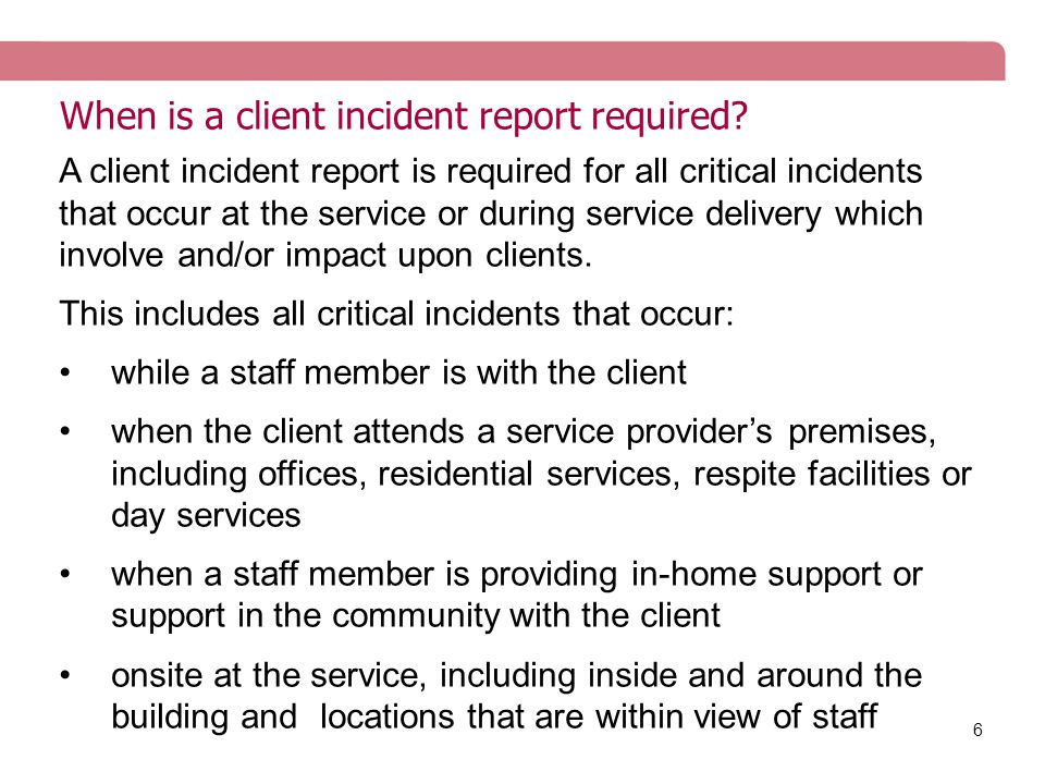 6 When is a client incident report required? A client incident report is required for all critical incidents that occur at the service or during servi
