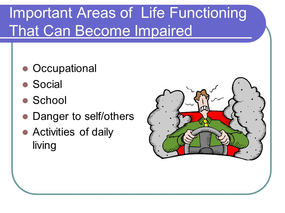 Important Areas of Life Functioning That Can Become Impaired Occupational Social School Danger to self/others Activities of daily living