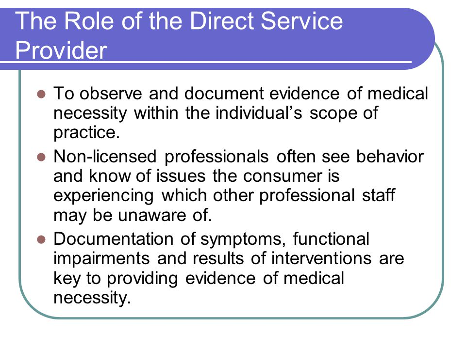 The Role of the Direct Service Provider To observe and document evidence of medical necessity within the individual's scope of practice.