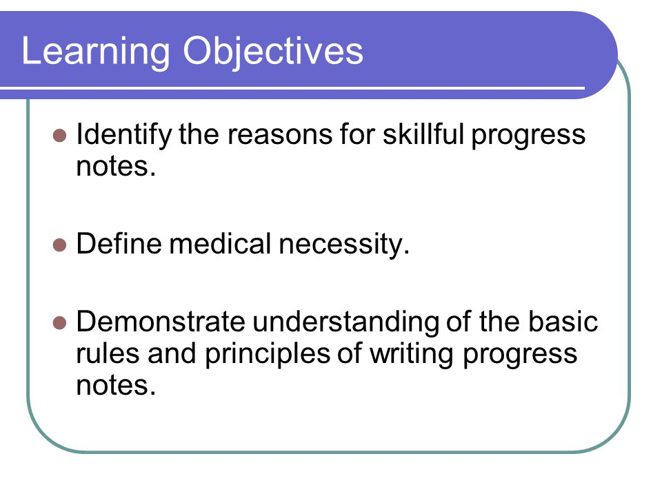 Learning Objectives Identify the reasons for skillful progress notes.