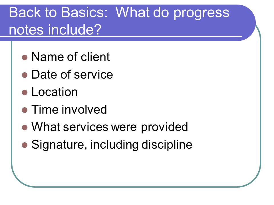 Back to Basics: What do progress notes include? Name of client Date of service Location Time involved What services were provided Signature, including