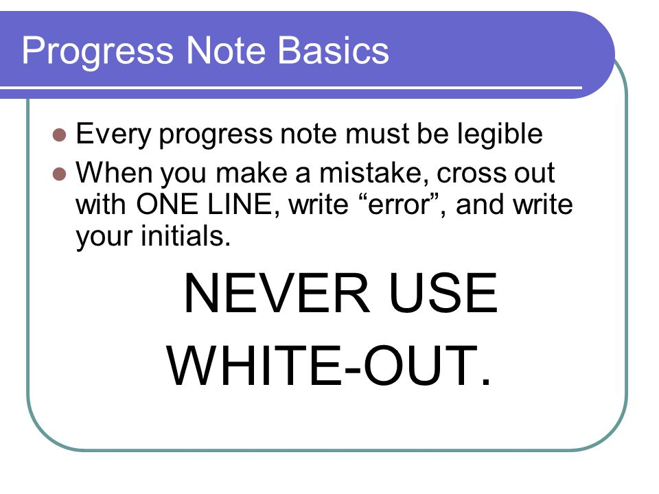 Progress Note Basics Every progress note must be legible When you make a mistake, cross out with ONE LINE, write error , and write your initials.