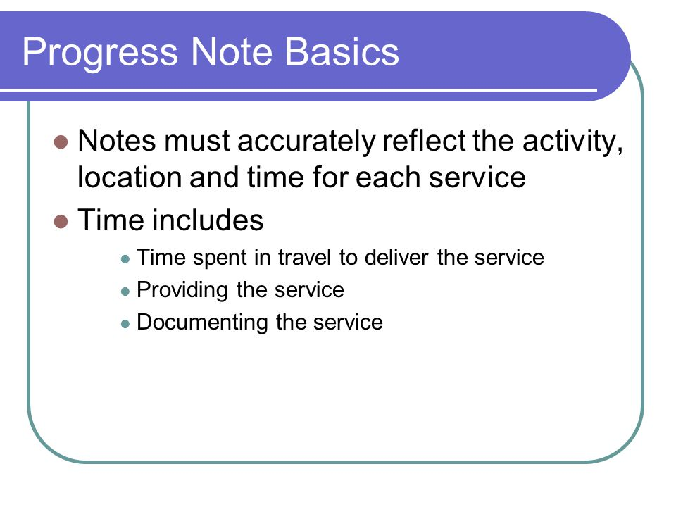 Progress Note Basics Notes must accurately reflect the activity, location and time for each service Time includes Time spent in travel to deliver the service Providing the service Documenting the service