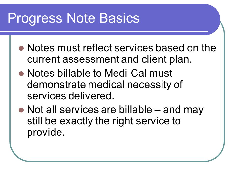 Progress Note Basics Notes must reflect services based on the current assessment and client plan. Notes billable to Medi-Cal must demonstrate medical