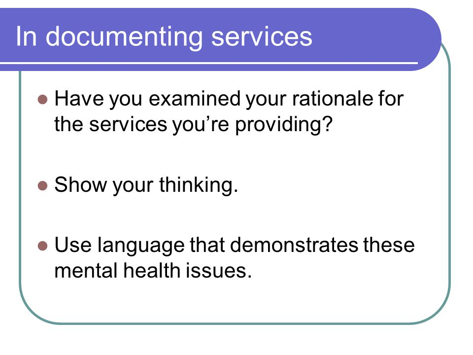In documenting services Have you examined your rationale for the services you're providing? Show your thinking. Use language that demonstrates these m