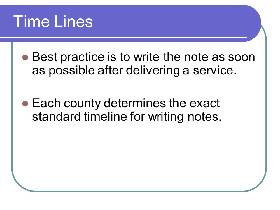Time Lines Best practice is to write the note as soon as possible after delivering a service.